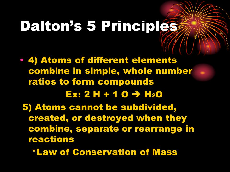 Dalton's 5 Principles 4) Atoms of different elements combine in simple, whole number ratios to form compounds.