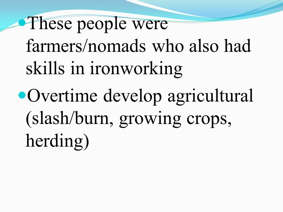 These people were farmers/nomads who also had skills in ironworking