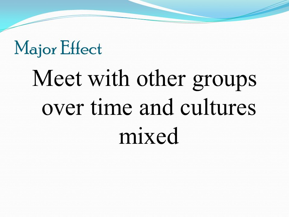 Meet with other groups over time and cultures mixed