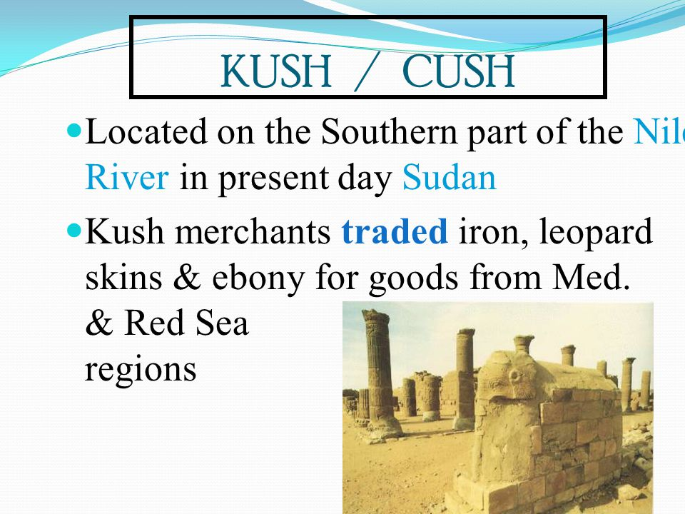 KUSH / CUSH Located on the Southern part of the Nile River in present day Sudan.