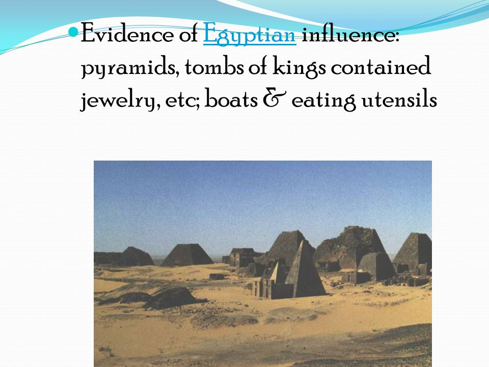 Evidence of Egyptian influence: pyramids, tombs of kings contained jewelry, etc; boats & eating utensils