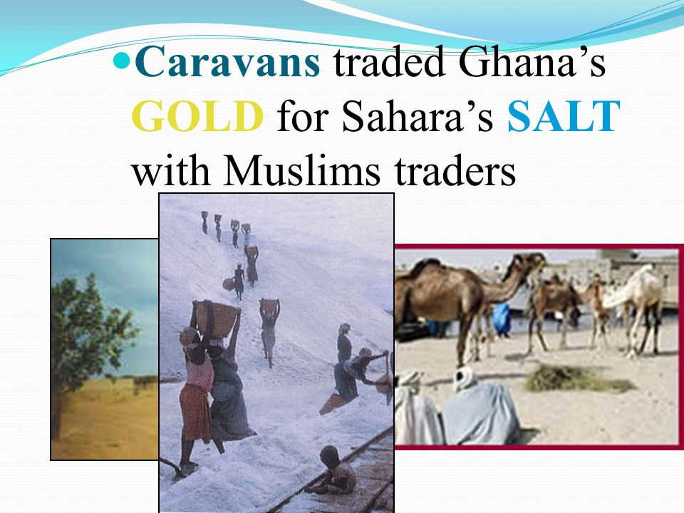 Caravans traded Ghana's GOLD for Sahara's SALT with Muslims traders