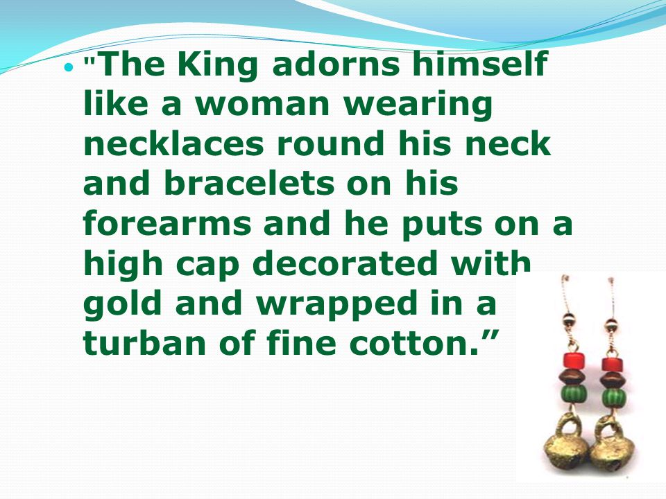 The King adorns himself like a woman wearing necklaces round his neck and bracelets on his forearms and he puts on a high cap decorated with gold and wrapped in a turban of fine cotton.