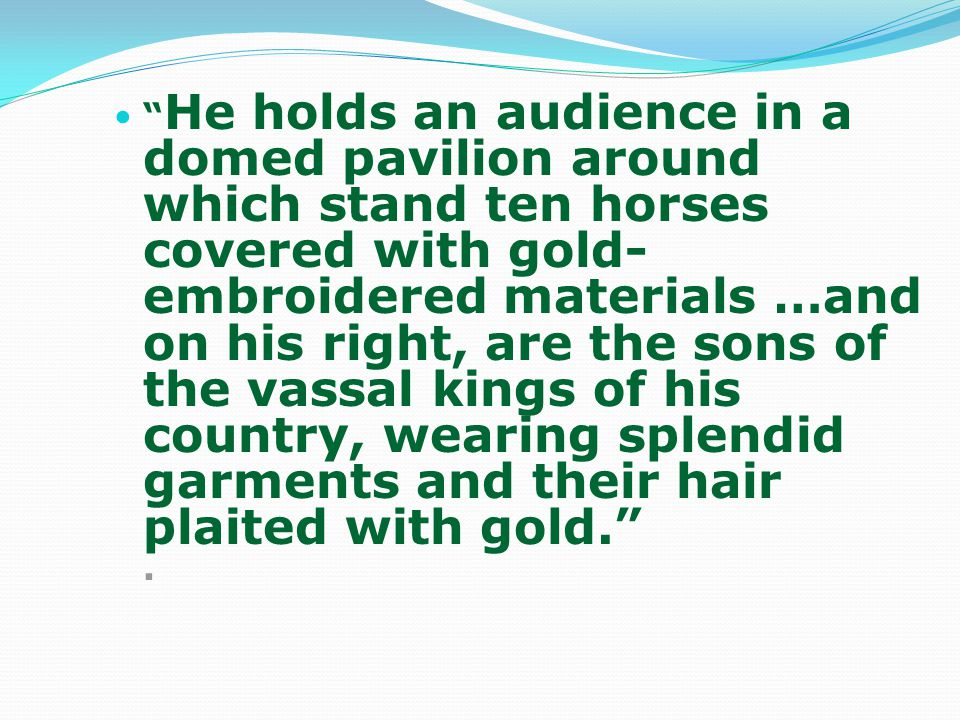 He holds an audience in a domed pavilion around which stand ten horses covered with gold-embroidered materials …and on his right, are the sons of the vassal kings of his country, wearing splendid garments and their hair plaited with gold. .
