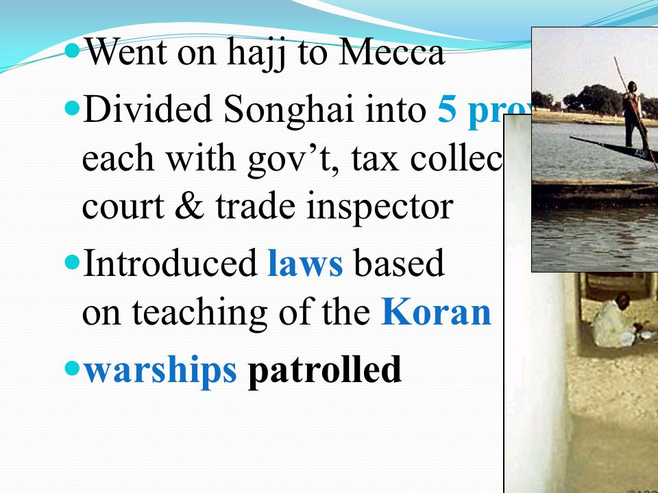 Went on hajj to Mecca Divided Songhai into 5 provinces, each with gov't, tax collector, court & trade inspector.