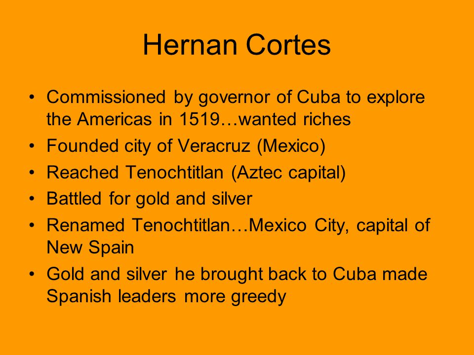 Hernan Cortes Commissioned by governor of Cuba to explore the Americas in 1519…wanted riches. Founded city of Veracruz (Mexico)