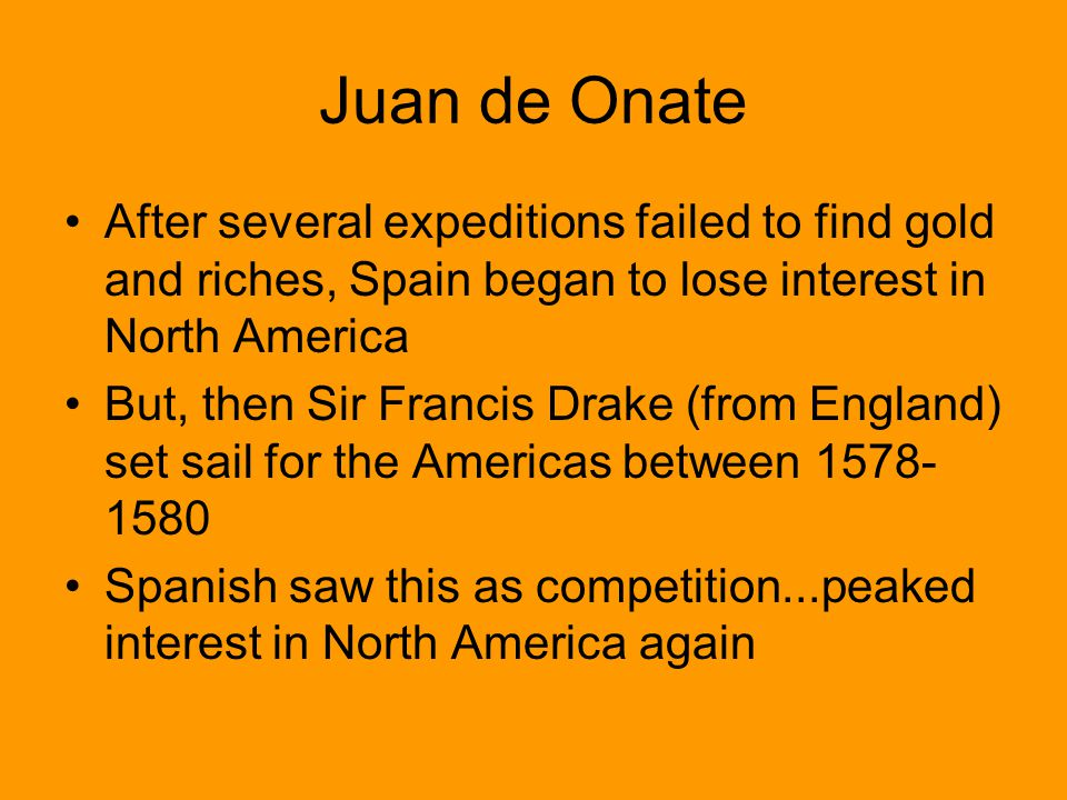 Juan de Onate After several expeditions failed to find gold and riches, Spain began to lose interest in North America.