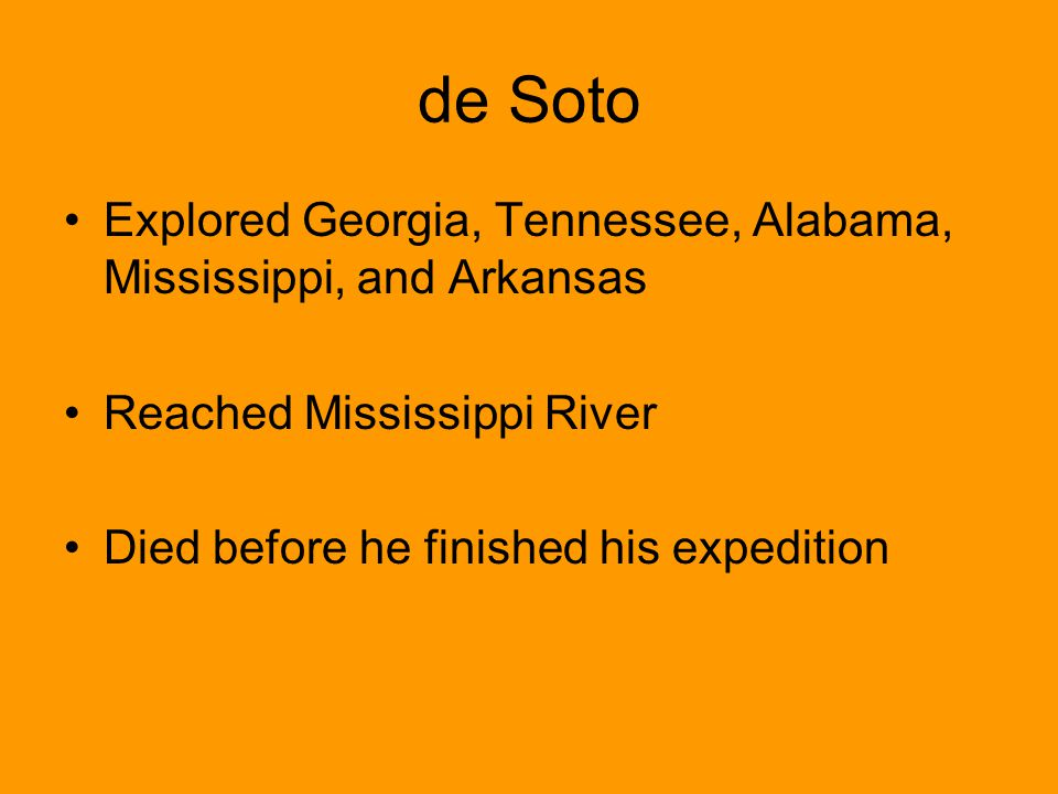 de Soto Explored Georgia, Tennessee, Alabama, Mississippi, and Arkansas. Reached Mississippi River.