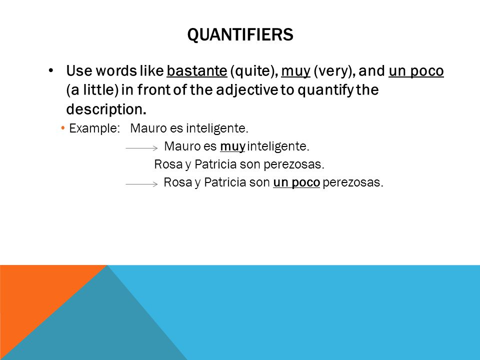 Quantifiers Use words like bastante (quite), muy (very), and un poco (a little) in front of the adjective to quantify the description.