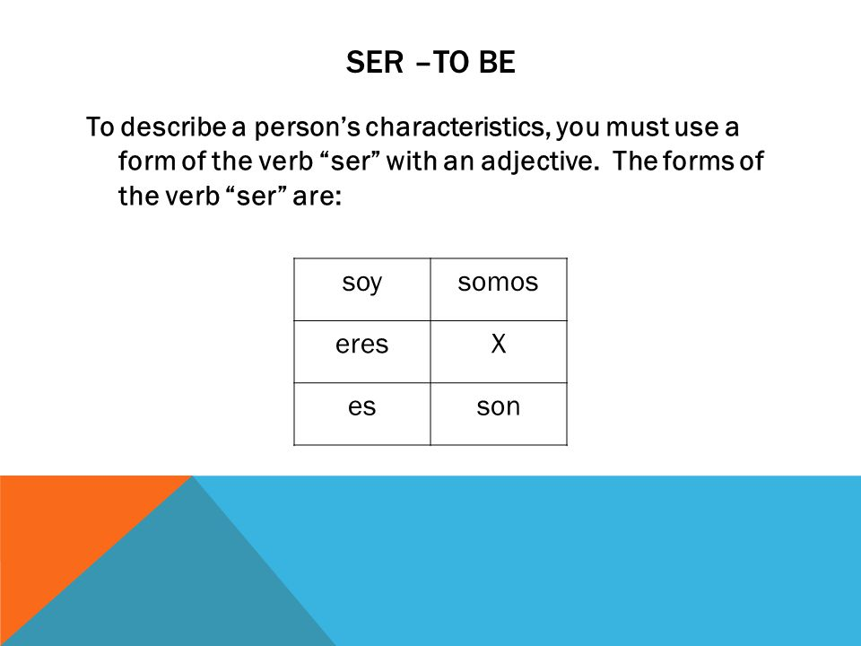 SER –to be To describe a person's characteristics, you must use a form of the verb ser with an adjective. The forms of the verb ser are: