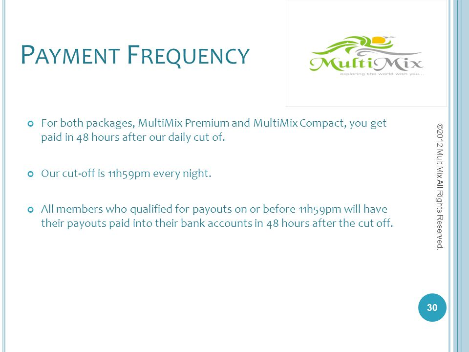 Payment Frequency For both packages, MultiMix Premium and MultiMix Compact, you get paid in 48 hours after our daily cut of.