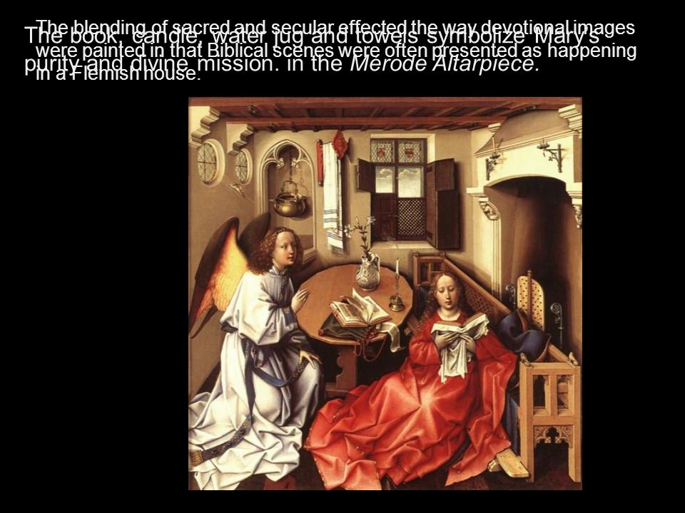 The blending of sacred and secular effected the way devotional images were painted in that Biblical scenes were often presented as happening in a Flemish house.