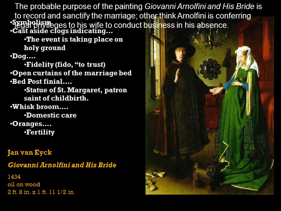 The probable purpose of the painting Giovanni Arnolfini and His Bride is to record and sanctify the marriage; other think Arnolfini is conferring legal privileges to his wife to conduct business in his absence.