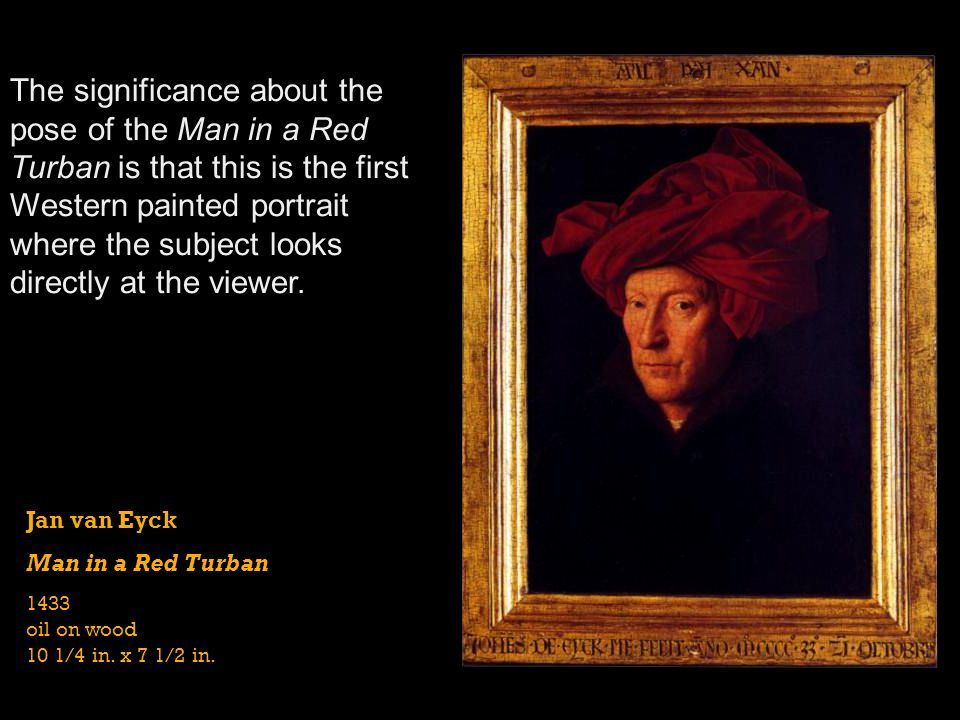 The significance about the pose of the Man in a Red Turban is that this is the first Western painted portrait where the subject looks directly at the viewer.