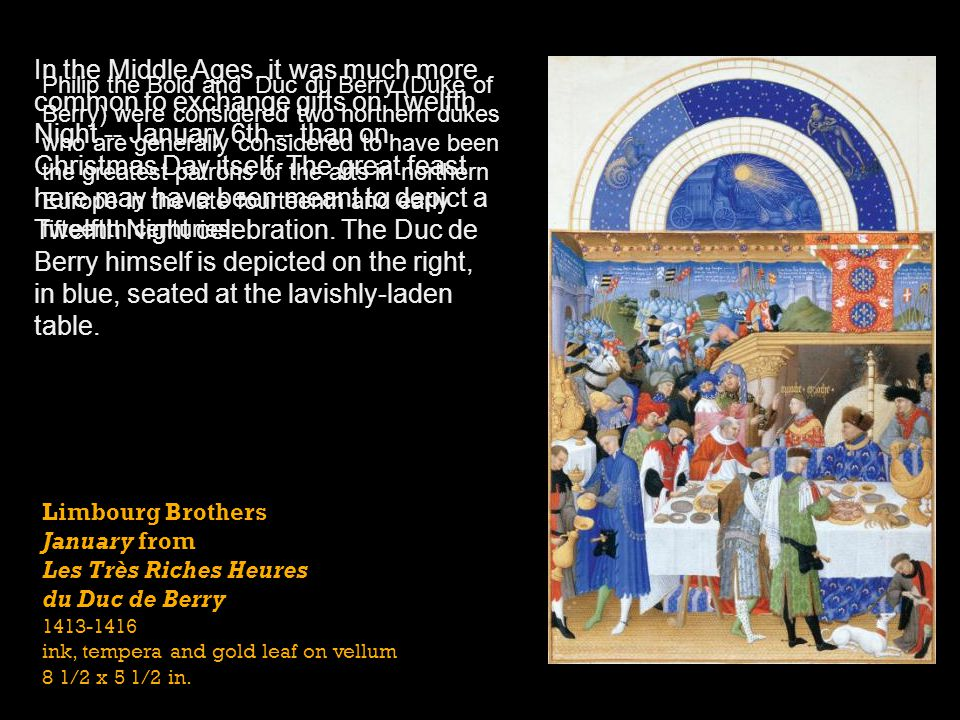 In the Middle Ages, it was much more common to exchange gifts on Twelfth Night -- January 6th -- than on Christmas Day itself. The great feast here may have been meant to depict a Twelfth Night celebration. The Duc de Berry himself is depicted on the right, in blue, seated at the lavishly-laden table.