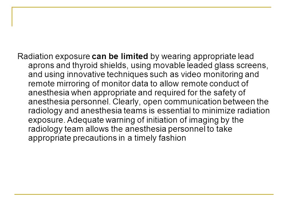 Radiation exposure can be limited by wearing appropriate lead aprons and thyroid shields, using movable leaded glass screens, and using innovative techniques such as video monitoring and remote mirroring of monitor data to allow remote conduct of anesthesia when appropriate and required for the safety of anesthesia personnel.
