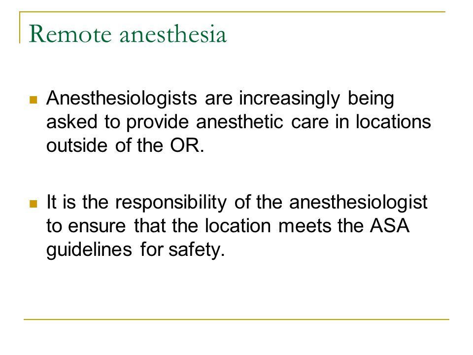 Remote anesthesia Anesthesiologists are increasingly being asked to provide anesthetic care in locations outside of the OR.