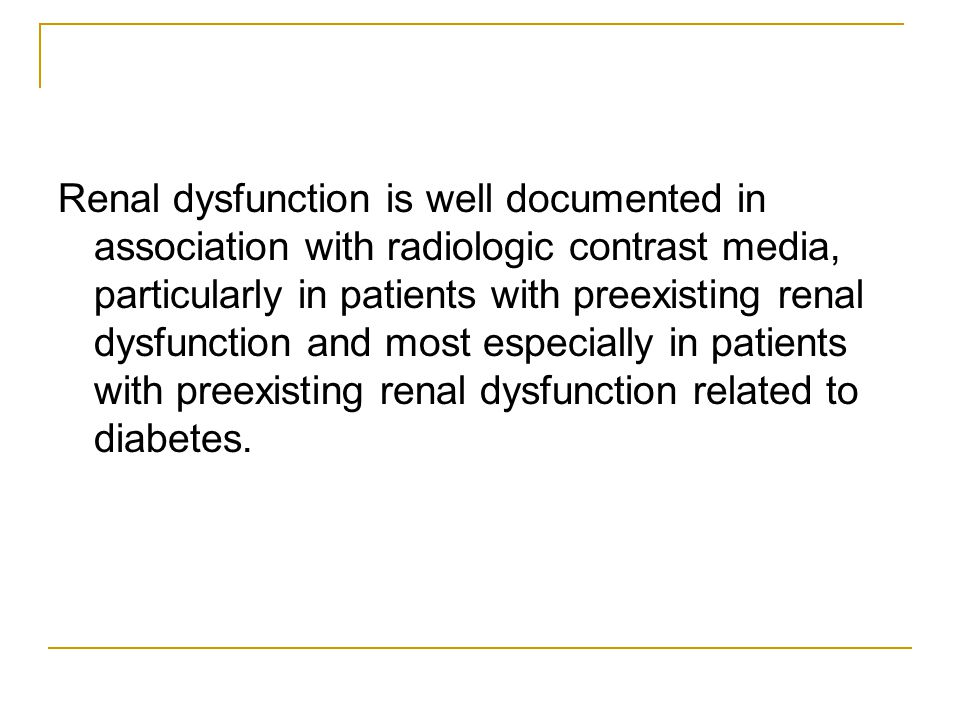 Renal dysfunction is well documented in association with radiologic contrast media, particularly in patients with preexisting renal dysfunction and most especially in patients with preexisting renal dysfunction related to diabetes.
