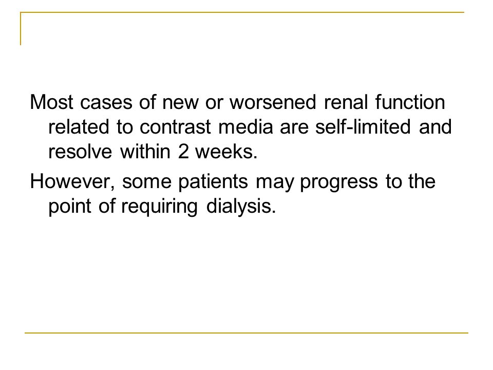 Most cases of new or worsened renal function related to contrast media are self-limited and resolve within 2 weeks.