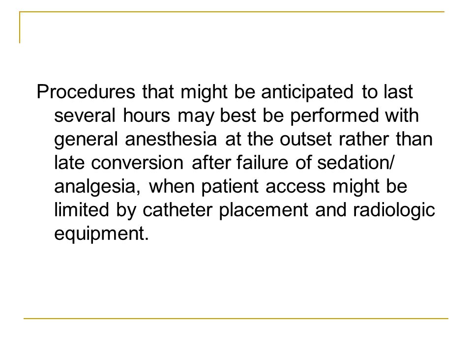 Procedures that might be anticipated to last several hours may best be performed with general anesthesia at the outset rather than late conversion after failure of sedation/ analgesia, when patient access might be limited by catheter placement and radiologic equipment.