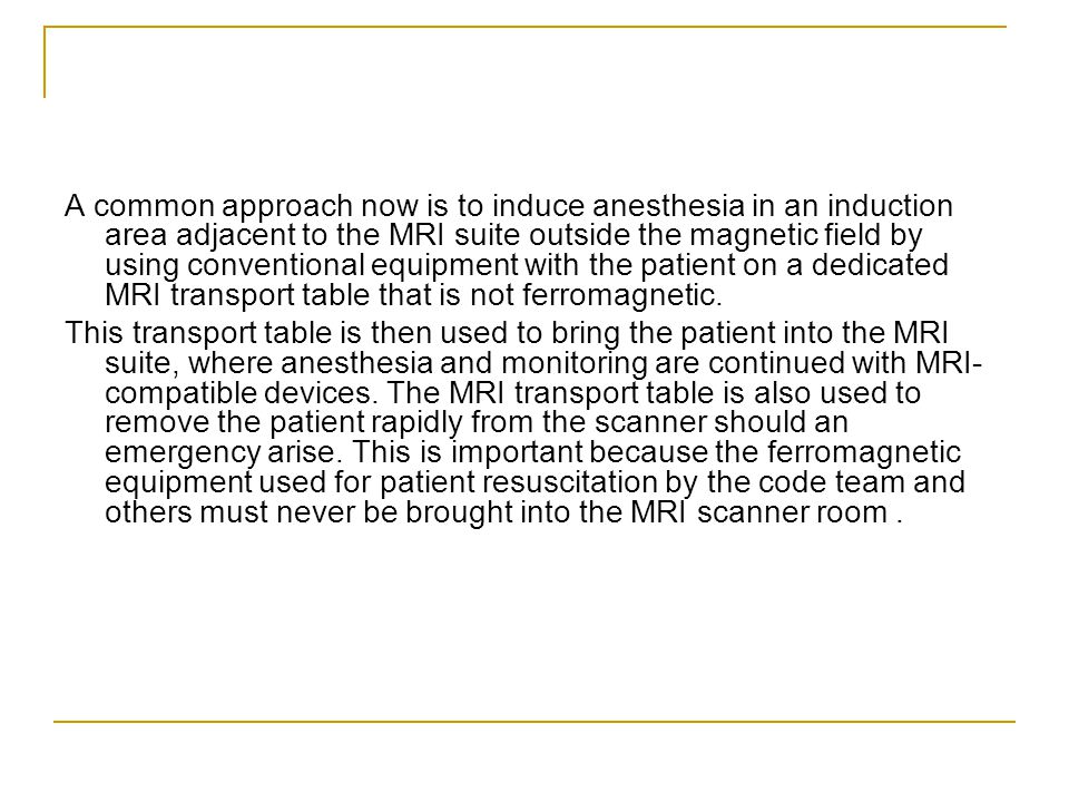 A common approach now is to induce anesthesia in an induction area adjacent to the MRI suite outside the magnetic field by using conventional equipment with the patient on a dedicated MRI transport table that is not ferromagnetic.
