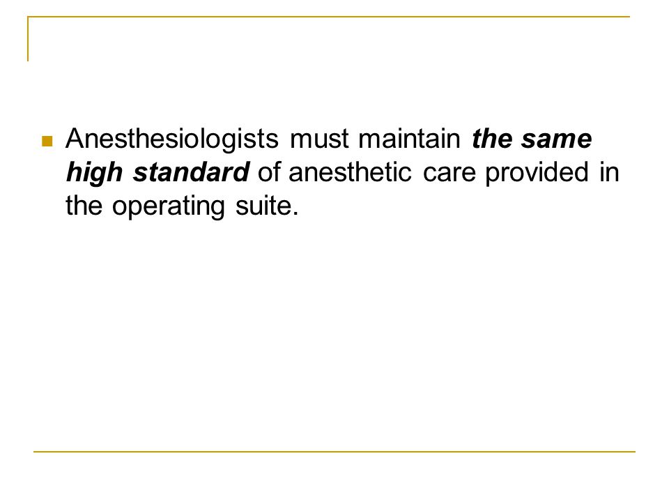 Anesthesiologists must maintain the same high standard of anesthetic care provided in the operating suite.