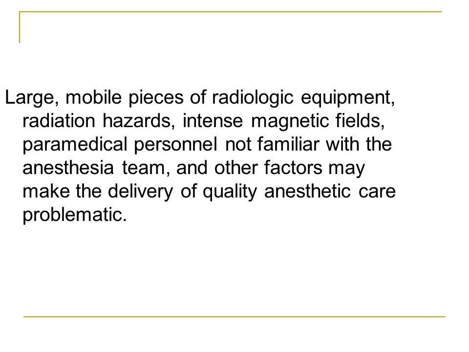 Large, mobile pieces of radiologic equipment, radiation hazards, intense magnetic fields, paramedical personnel not familiar with the anesthesia team, and other factors may make the delivery of quality anesthetic care problematic.