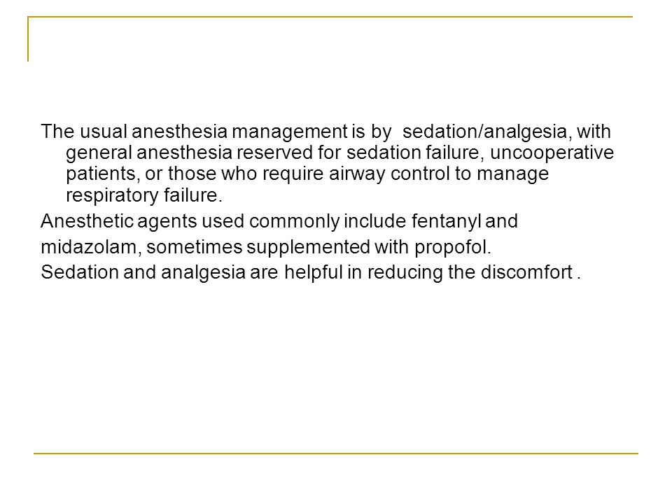The usual anesthesia management is by sedation/analgesia, with general anesthesia reserved for sedation failure, uncooperative patients, or those who require airway control to manage respiratory failure.