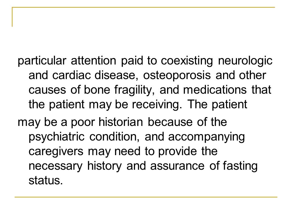 particular attention paid to coexisting neurologic and cardiac disease, osteoporosis and other causes of bone fragility, and medications that the patient may be receiving. The patient