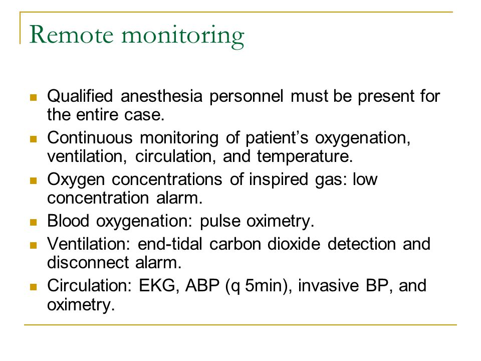 Remote monitoring Qualified anesthesia personnel must be present for the entire case.