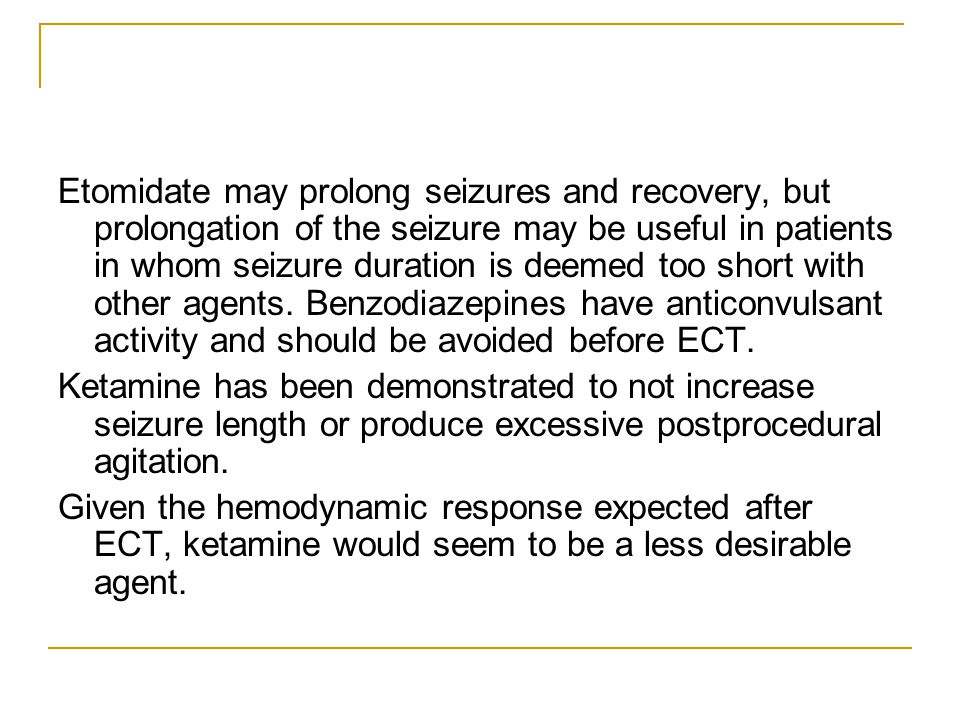 Etomidate may prolong seizures and recovery, but prolongation of the seizure may be useful in patients in whom seizure duration is deemed too short with other agents. Benzodiazepines have anticonvulsant activity and should be avoided before ECT.