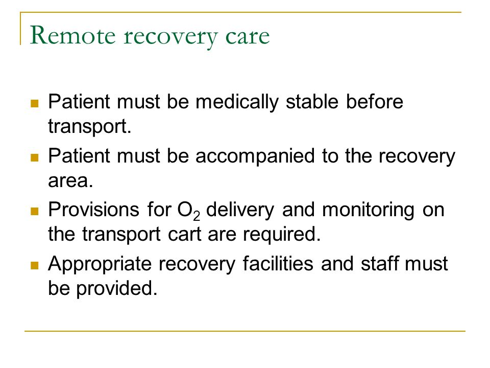 Remote recovery care Patient must be medically stable before transport. Patient must be accompanied to the recovery area.