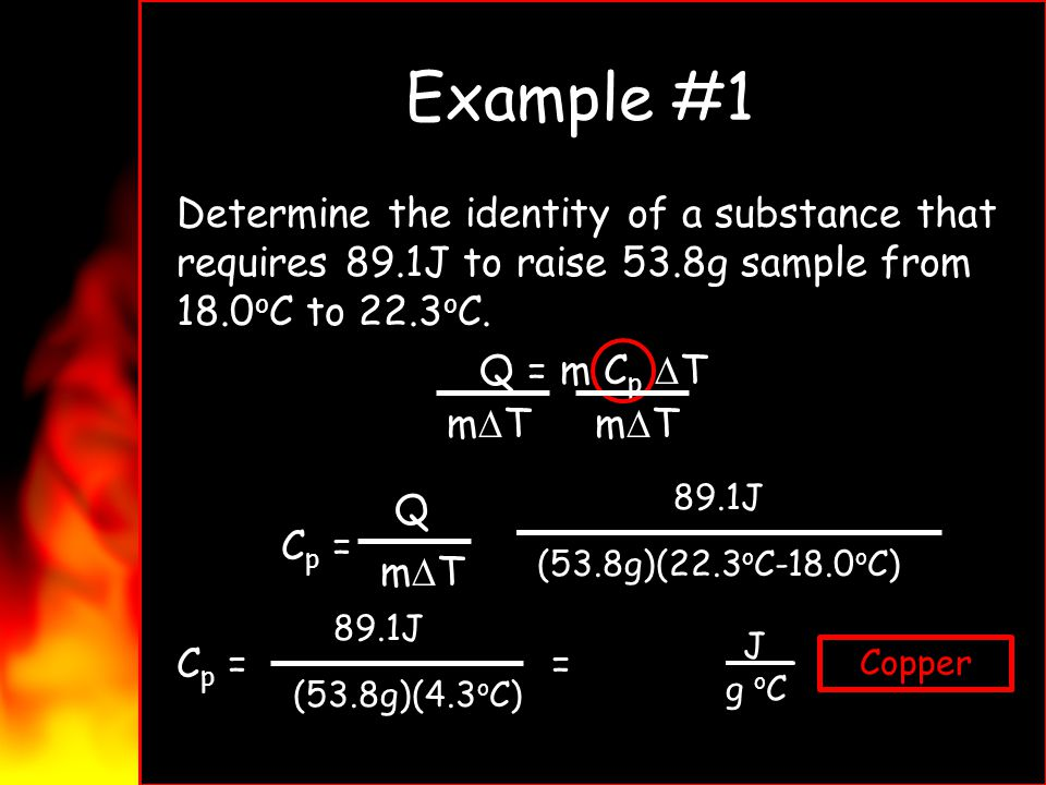Example #1 Determine the identity of a substance that requires 89.1J to raise 53.8g sample from 18.0oC to 22.3oC. Q = m Cp DT Cp = = Cp = = 0.385