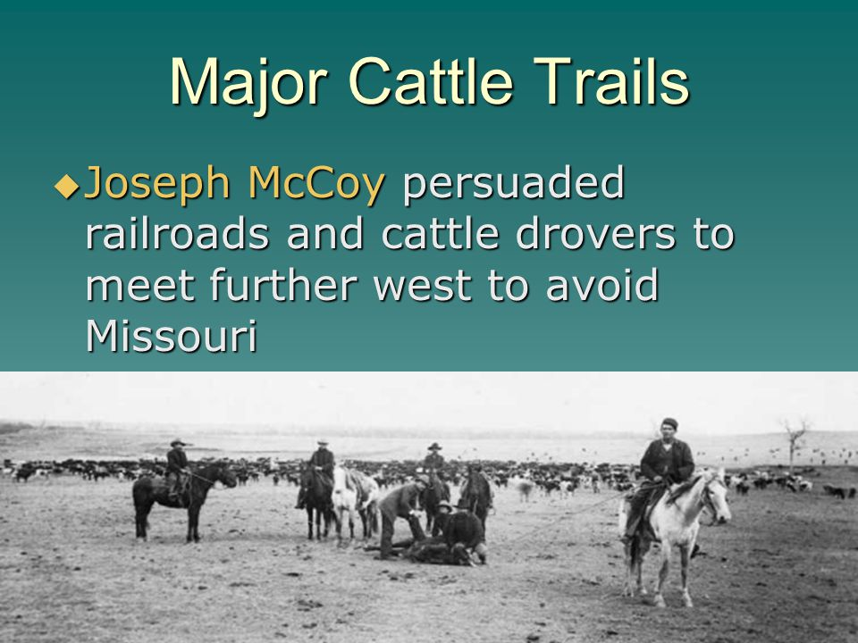 Major Cattle Trails Joseph McCoy persuaded railroads and cattle drovers to meet further west to avoid Missouri.