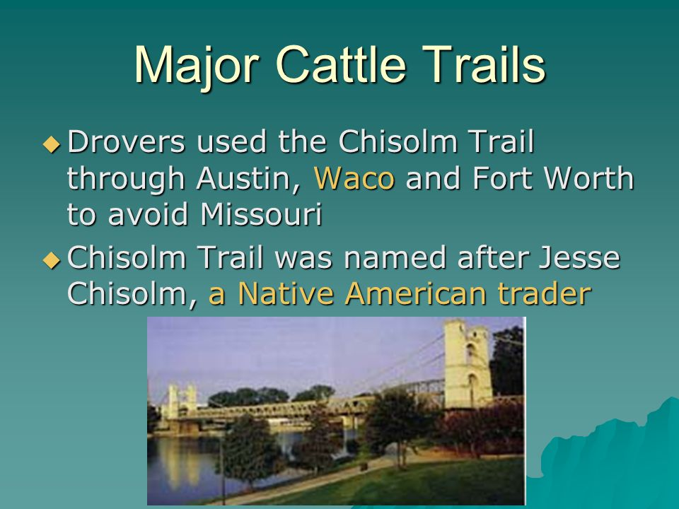 Major Cattle Trails Drovers used the Chisolm Trail through Austin, Waco and Fort Worth to avoid Missouri.