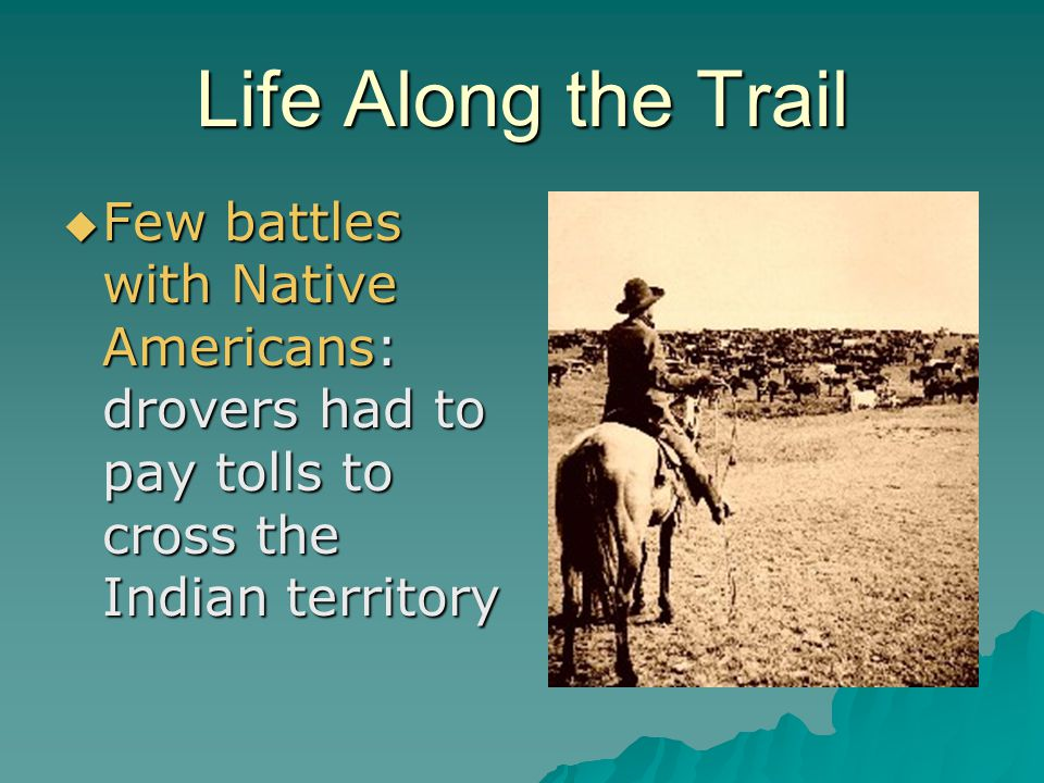 Life Along the Trail Few battles with Native Americans: drovers had to pay tolls to cross the Indian territory.