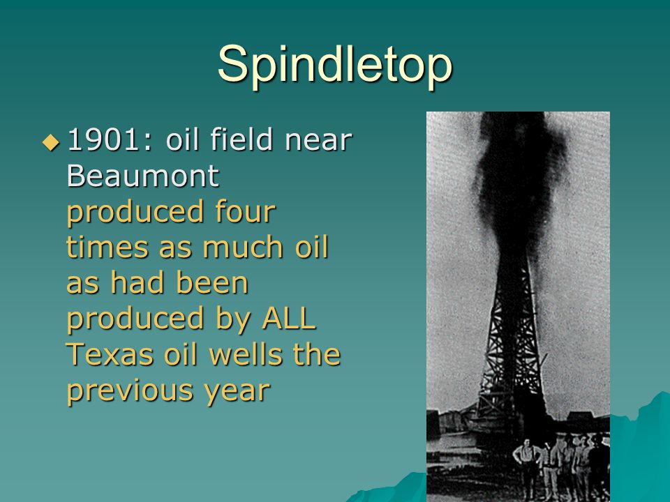 Spindletop 1901: oil field near Beaumont produced four times as much oil as had been produced by ALL Texas oil wells the previous year.