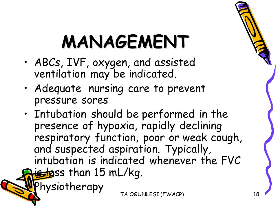 MANAGEMENT ABCs, IVF, oxygen, and assisted ventilation may be indicated. Adequate nursing care to prevent pressure sores.