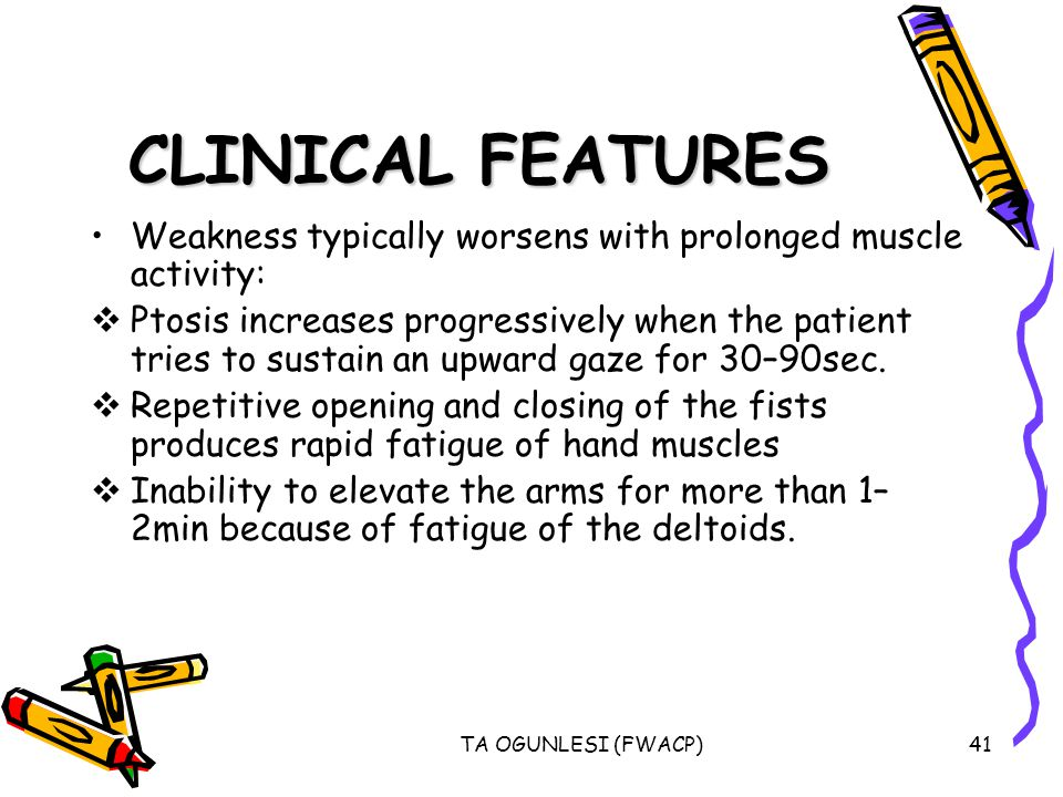 CLINICAL FEATURES Weakness typically worsens with prolonged muscle activity: