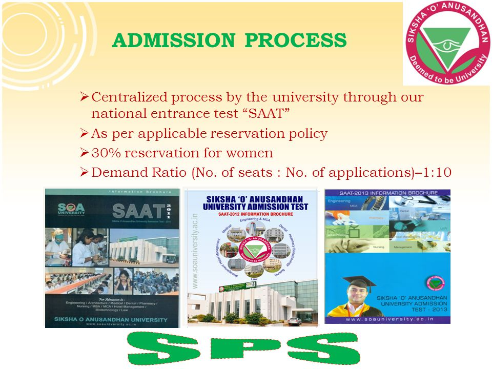 ADMISSION PROCESS Centralized process by the university through our national entrance test SAAT As per applicable reservation policy.