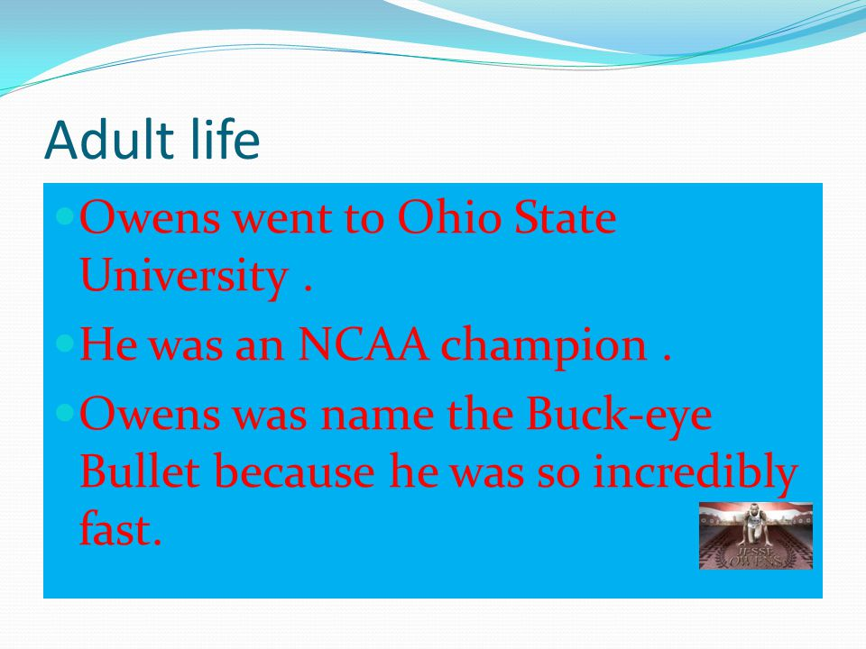 Adult life Owens went to Ohio State University .