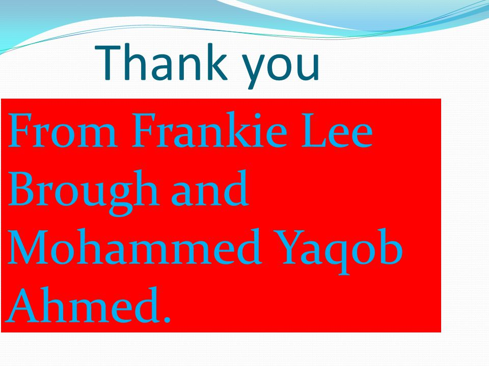 Thank you From Frankie Lee Brough and Mohammed Yaqob Ahmed.