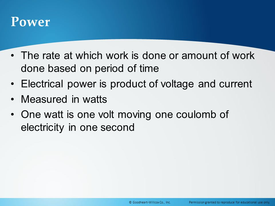Power The rate at which work is done or amount of work done based on period of time. Electrical power is product of voltage and current.