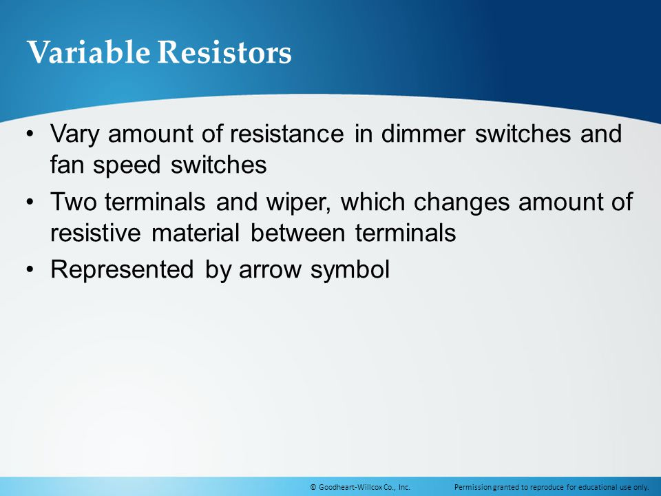 Variable Resistors Vary amount of resistance in dimmer switches and fan speed switches.