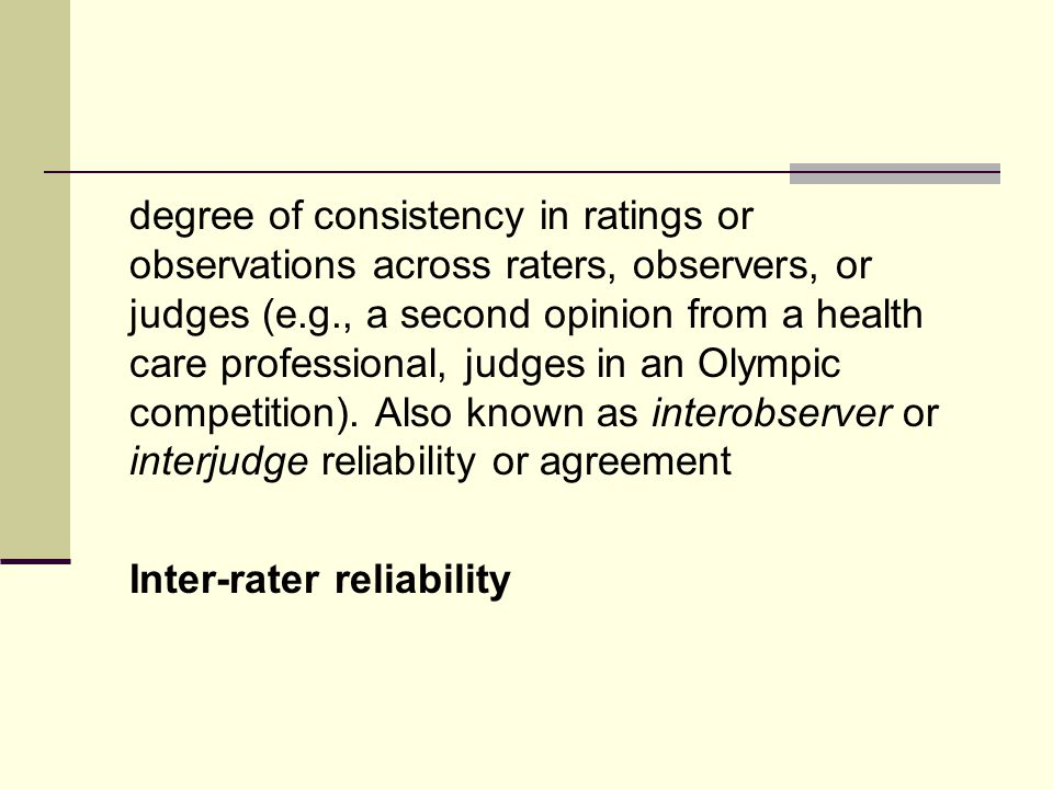 degree of consistency in ratings or observations across raters, observers, or judges (e.g., a second opinion from a health care professional, judges in an Olympic competition).