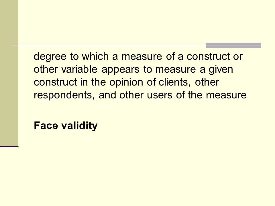 degree to which a measure of a construct or other variable appears to measure a given construct in the opinion of clients, other respondents, and other users of the measure Face validity