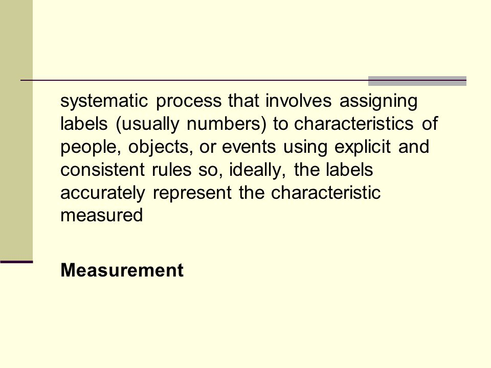 systematic process that involves assigning labels (usually numbers) to characteristics of people, objects, or events using explicit and consistent rules so, ideally, the labels accurately represent the characteristic measured Measurement