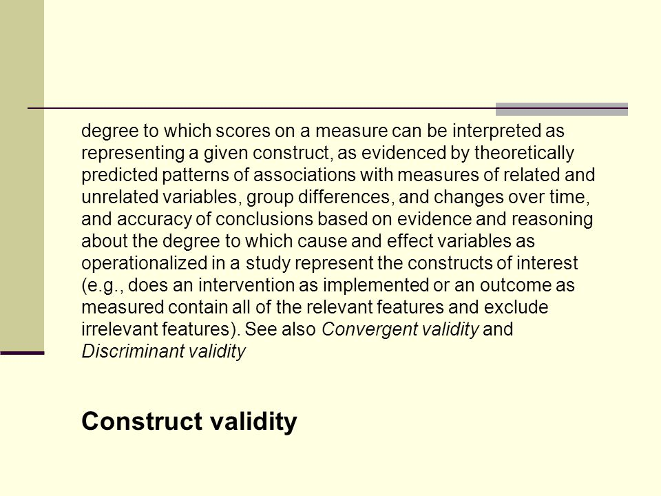 degree to which scores on a measure can be interpreted as representing a given construct, as evidenced by theoretically predicted patterns of associations with measures of related and unrelated variables, group differences, and changes over time, and accuracy of conclusions based on evidence and reasoning about the degree to which cause and effect variables as operationalized in a study represent the constructs of interest (e.g., does an intervention as implemented or an outcome as measured contain all of the relevant features and exclude irrelevant features). See also Convergent validity and Discriminant validity