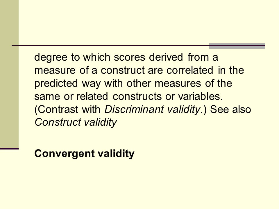 degree to which scores derived from a measure of a construct are correlated in the predicted way with other measures of the same or related constructs or variables.