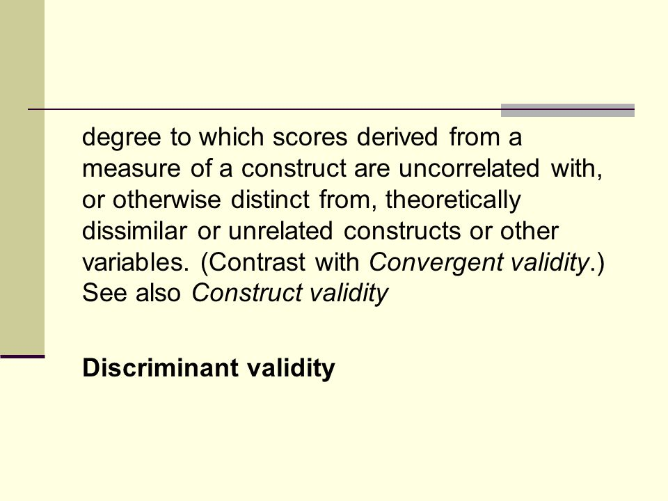 degree to which scores derived from a measure of a construct are uncorrelated with, or otherwise distinct from, theoretically dissimilar or unrelated constructs or other variables.